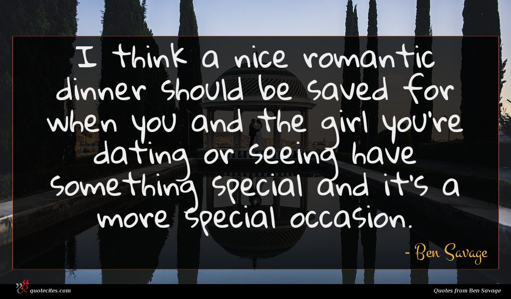 I think a nice romantic dinner should be saved for when you and the girl you're dating or seeing have something special and it's a more special occasion.