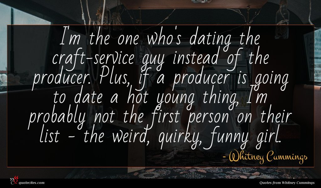 I'm the one who's dating the craft-service guy instead of the producer. Plus, if a producer is going to date a hot young thing, I'm probably not the first person on their list - the weird, quirky, funny girl.