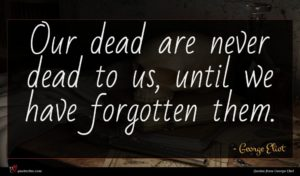George Eliot quote : Our dead are never ...