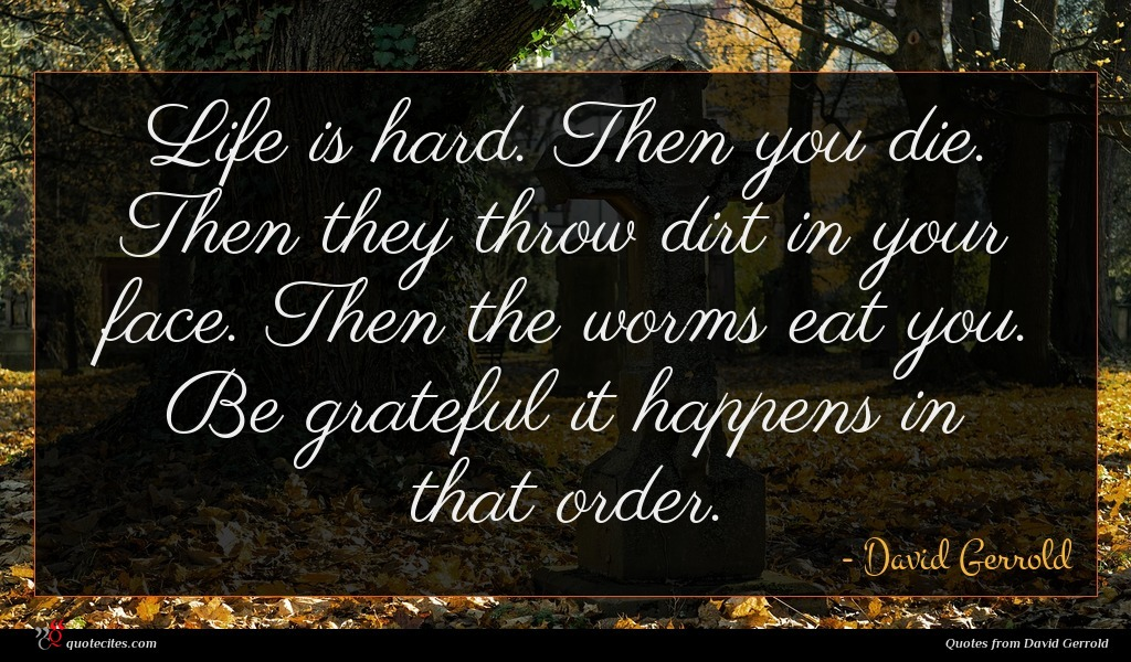 Life is hard. Then you die. Then they throw dirt in your face. Then the worms eat you. Be grateful it happens in that order.