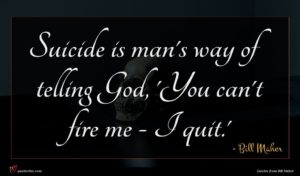 Bill Maher quote : Suicide is man's way ...
