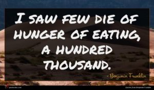 Benjamin Franklin quote : I saw few die ...
