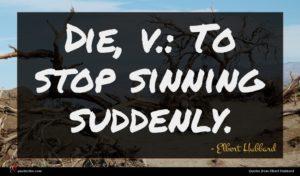 Elbert Hubbard quote : Die v To stop ...
