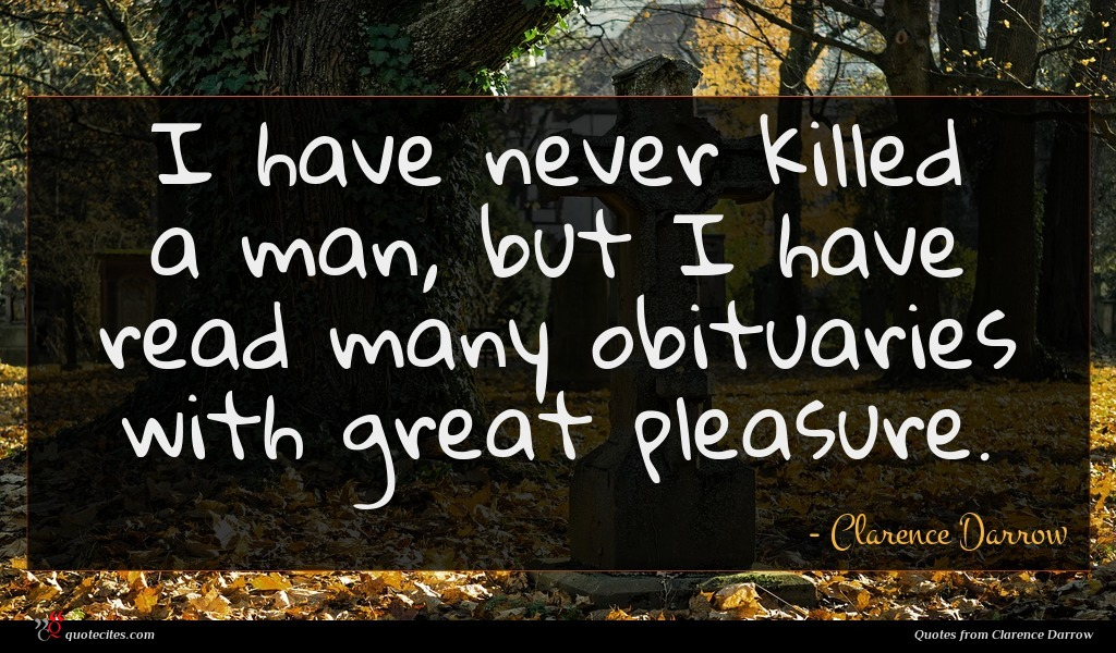 I have never killed a man, but I have read many obituaries with great pleasure.