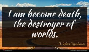 J. Robert Oppenheimer quote : I am become death ...
