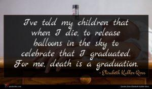 Elisabeth Kubler-Ross quote : I've told my children ...