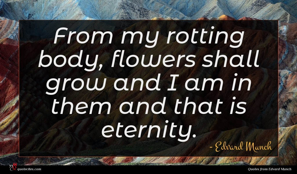 From my rotting body, flowers shall grow and I am in them and that is eternity.