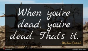 Marlene Dietrich quote : When you're dead you're ...