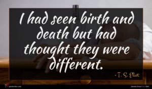 T. S. Eliot quote : I had seen birth ...