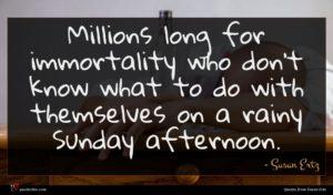 Susan Ertz quote : Millions long for immortality ...