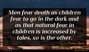 Francis Bacon quote : Men fear death as ...