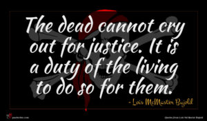 Lois McMaster Bujold quote : The dead cannot cry ...