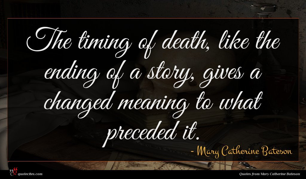 The timing of death, like the ending of a story, gives a changed meaning to what preceded it.