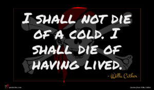 Willa Cather quote : I shall not die ...