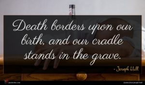 Joseph Hall quote : Death borders upon our ...
