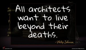 Philip Johnson quote : All architects want to ...