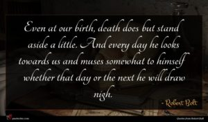 Robert Bolt quote : Even at our birth ...