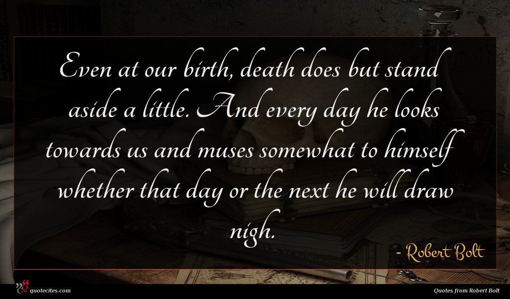 Even at our birth, death does but stand aside a little. And every day he looks towards us and muses somewhat to himself whether that day or the next he will draw nigh.
