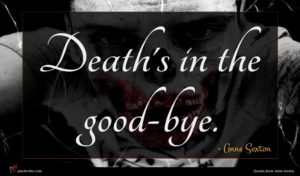Anne Sexton quote : Death's in the good-bye ...