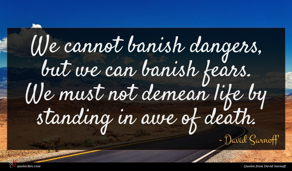 We cannot banish dangers, but we can banish fears. We must not demean life by standing in awe of death.