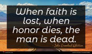 John Greenleaf Whittier quote : When faith is lost ...