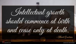 Albert Einstein quote : Intellectual growth should commence ...