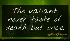 William Shakespeare quote : The valiant never taste ...