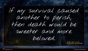 Khalil Gibran quote : If my survival caused ...
