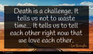 Leo Buscaglia quote : Death is a challenge ...