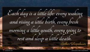 Arthur Schopenhauer quote : Each day is a ...