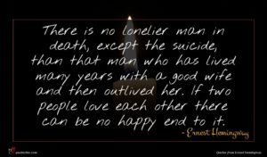 Ernest Hemingway quote : There is no lonelier ...