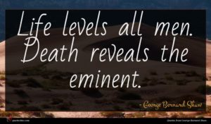 George Bernard Shaw quote : Life levels all men ...