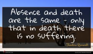 Theodore Roosevelt quote : Absence and death are ...