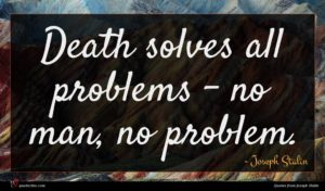 Joseph Stalin quote : Death solves all problems ...