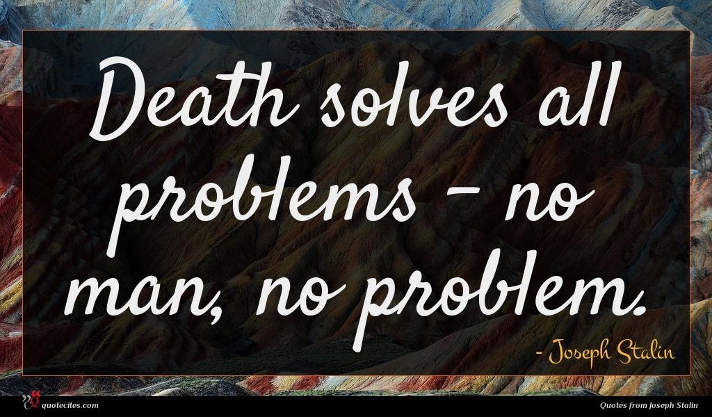 Death solves all problems - no man, no problem.