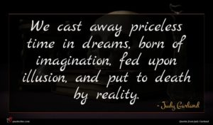 Judy Garland quote : We cast away priceless ...