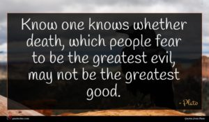 Plato quote : Know one knows whether ...