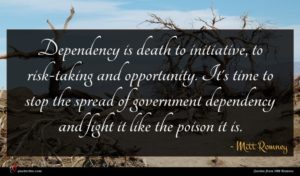 Mitt Romney quote : Dependency is death to ...