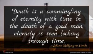 Johann Wolfgang von Goethe quote : Death is a commingling ...