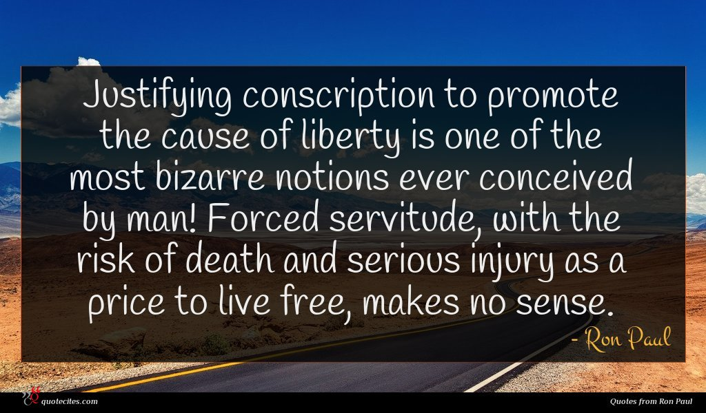 Justifying conscription to promote the cause of liberty is one of the most bizarre notions ever conceived by man! Forced servitude, with the risk of death and serious injury as a price to live free, makes no sense.