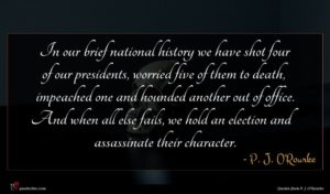 P. J. O'Rourke quote : In our brief national ...