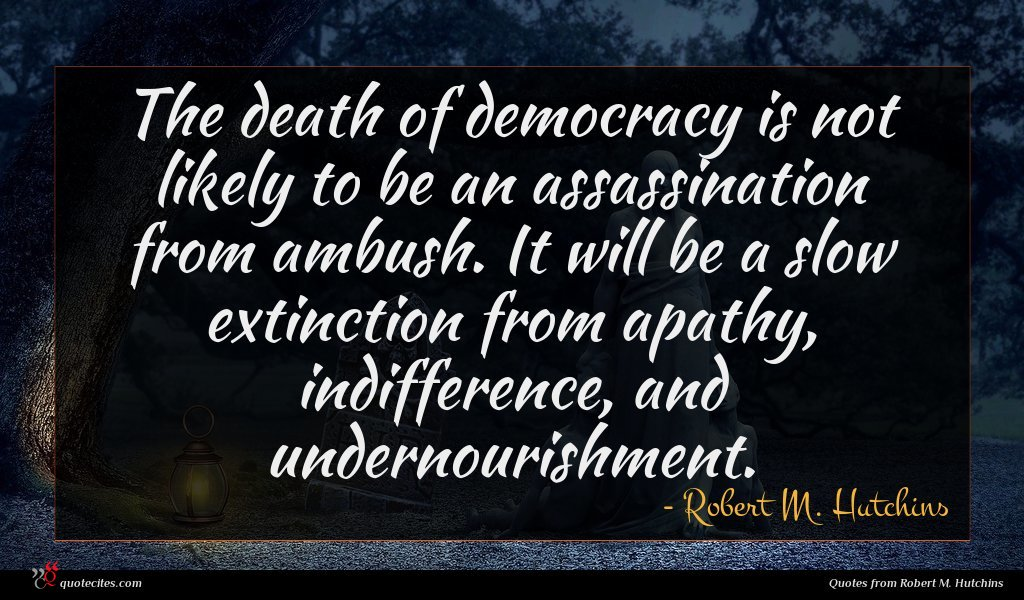 The death of democracy is not likely to be an assassination from ambush. It will be a slow extinction from apathy, indifference, and undernourishment.