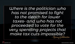Barry Goldwater quote : Where is the politician ...