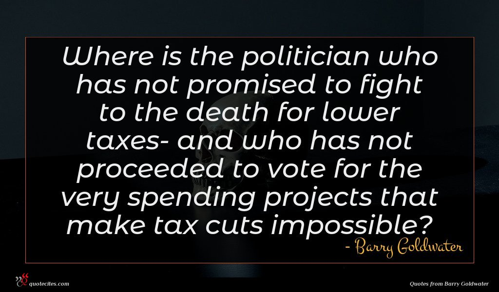 Where is the politician who has not promised to fight to the death for lower taxes- and who has not proceeded to vote for the very spending projects that make tax cuts impossible?