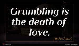 Marlene Dietrich quote : Grumbling is the death ...