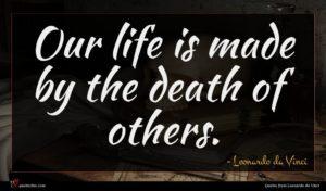 Leonardo da Vinci quote : Our life is made ...