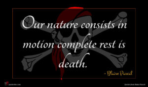 Blaise Pascal quote : Our nature consists in ...