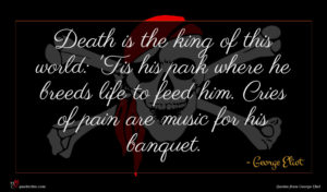 George Eliot quote : Death is the king ...