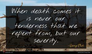 George Eliot quote : When death comes it ...