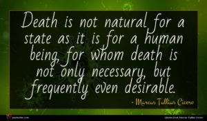Marcus Tullius Cicero quote : Death is not natural ...
